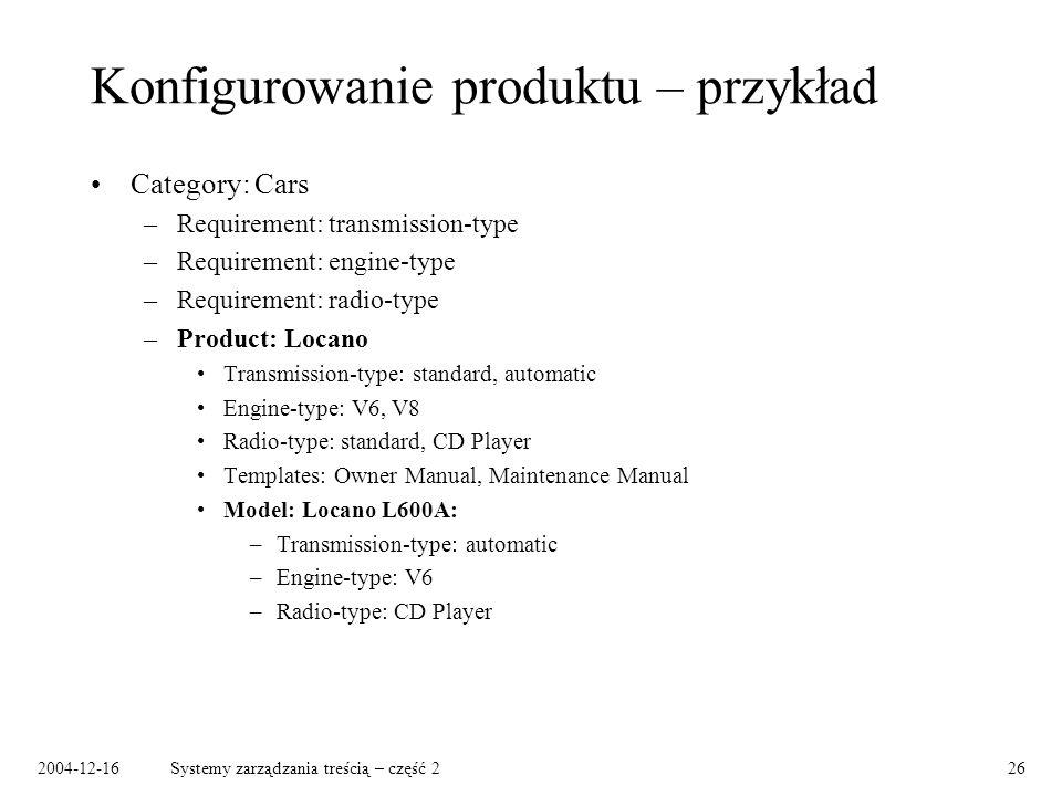 2004-12-16Systemy zarządzania treścią – część 226 Konfigurowanie produktu – przykład Category: Cars –Requirement: transmission-type –Requirement: engine-type –Requirement: radio-type –Product: Locano Transmission-type: standard, automatic Engine-type: V6, V8 Radio-type: standard, CD Player Templates: Owner Manual, Maintenance Manual Model: Locano L600A: –Transmission-type: automatic –Engine-type: V6 –Radio-type: CD Player