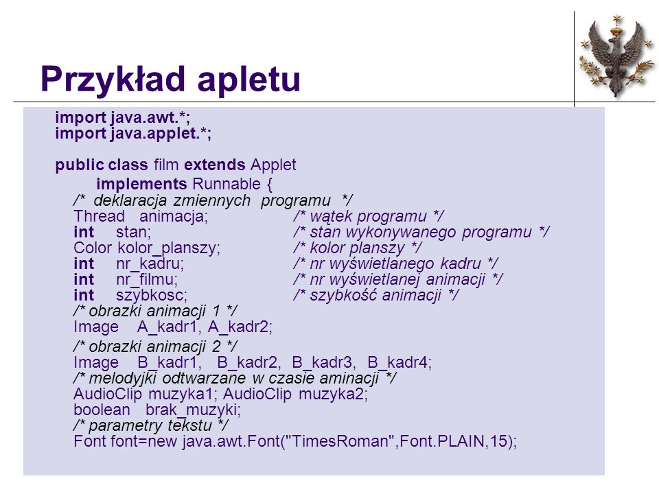 Przykład apletu import java.awt.*; import java.applet.*; public class film extends Applet implements Runnable { /* deklaracja zmiennych programu */ Th