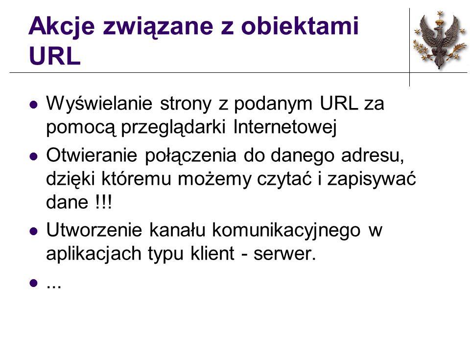 Akcje związane z obiektami URL Wyświelanie strony z podanym URL za pomocą przeglądarki Internetowej Otwieranie połączenia do danego adresu, dzięki któ