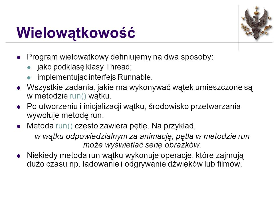 Sterowanie dźwiękiem i animacji /* ustawienie scieżki dźwiękowej */ public void dzwiek() { if (brak_muzyki==true) { if (nr_filmu==1) muzyka1.loop(); else muzyka2.loop(); brak_muzyki=false; } } /* aktualizacja strony graficznej programu */ public void update(Graphics g) { if (nr_filmu==1) { /* wyświetla pierwszą animacje */ switch (nr_kadru) { case 1: g.drawImage(A_kadr1,50,30,this); nr_kadru=2; break; case 2: g.drawImage(A_kadr2,50,30,this); nr_kadru=1; break; } } else { /*wyświetla drugą aminacje*/ switch (nr_kadru){ case 1: g.drawImage(B_kadr1,50,30,this); nr_kadru=2; break; case 2: g.drawImage(B_kadr2,50,30,this); nr_kadru=3; break; case 3: g.drawImage(B_kadr3,50,30,this); nr_kadru=4; break; case 4: g.drawImage(B_kadr4,50,30,this); nr_kadru=1; break; } } paint(g); }
