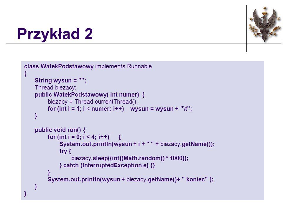Przykład 2 class WatekPodstawowy implements Runnable { String wysun =