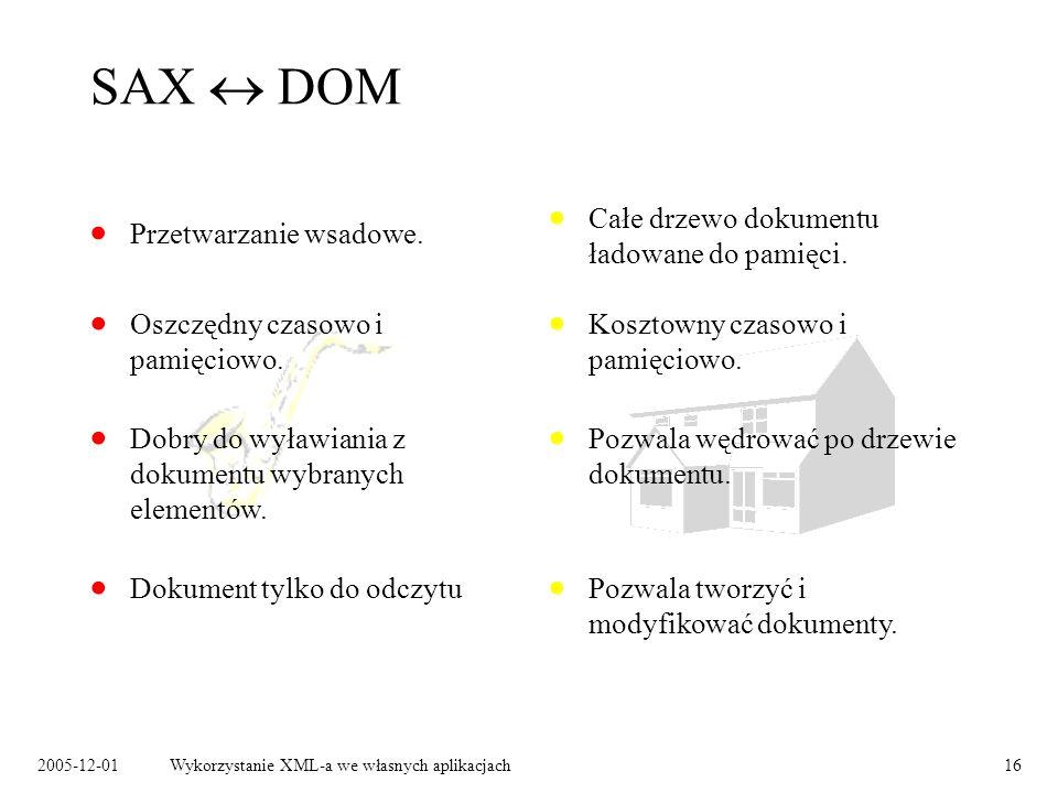 2005-12-01Wykorzystanie XML-a we własnych aplikacjach16 SAX DOM Przetwarzanie wsadowe. Całe drzewo dokumentu ładowane do pamięci. Dokument tylko do od