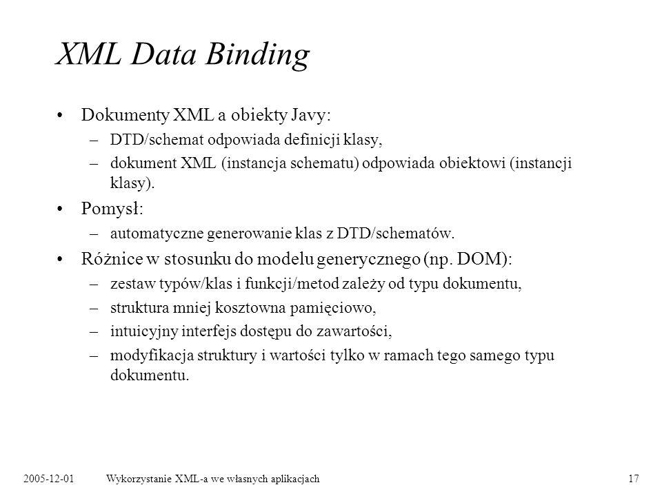 2005-12-01Wykorzystanie XML-a we własnych aplikacjach17 XML Data Binding Dokumenty XML a obiekty Javy: –DTD/schemat odpowiada definicji klasy, –dokument XML (instancja schematu) odpowiada obiektowi (instancji klasy).