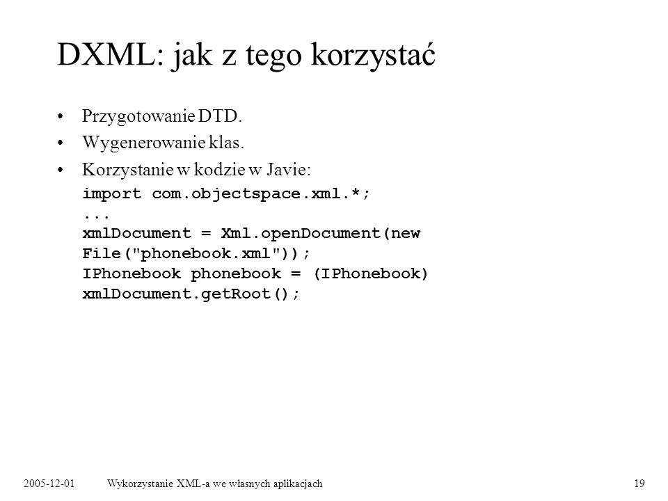 2005-12-01Wykorzystanie XML-a we własnych aplikacjach19 DXML: jak z tego korzystać Przygotowanie DTD. Wygenerowanie klas. Korzystanie w kodzie w Javie