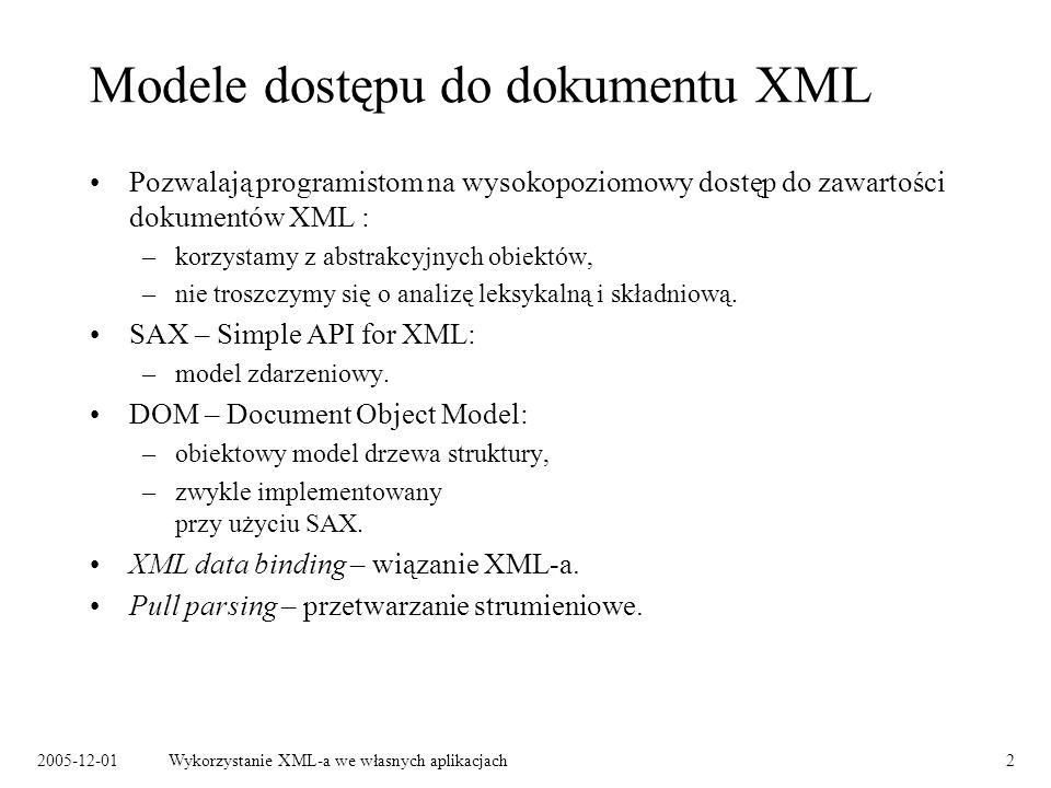 2005-12-01Wykorzystanie XML-a we własnych aplikacjach2 Modele dostępu do dokumentu XML Pozwalają programistom na wysokopoziomowy dostęp do zawartości dokumentów XML : –korzystamy z abstrakcyjnych obiektów, –nie troszczymy się o analizę leksykalną i składniową.