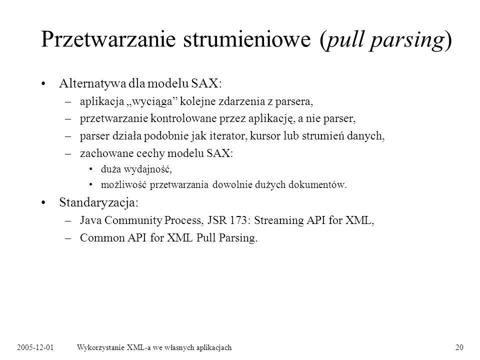 2005-12-01Wykorzystanie XML-a we własnych aplikacjach20 Przetwarzanie strumieniowe (pull parsing) Alternatywa dla modelu SAX: –aplikacja wyciąga kolejne zdarzenia z parsera, –przetwarzanie kontrolowane przez aplikację, a nie parser, –parser działa podobnie jak iterator, kursor lub strumień danych, –zachowane cechy modelu SAX: duża wydajność, możliwość przetwarzania dowolnie dużych dokumentów.