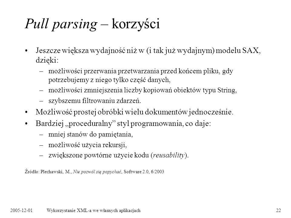 2005-12-01Wykorzystanie XML-a we własnych aplikacjach22 Pull parsing – korzyści Jeszcze większa wydajność niż w (i tak już wydajnym) modelu SAX, dzięki: –możliwości przerwania przetwarzania przed końcem pliku, gdy potrzebujemy z niego tylko część danych, –możliwości zmniejszenia liczby kopiowań obiektów typu String, –szybszemu filtrowaniu zdarzeń.