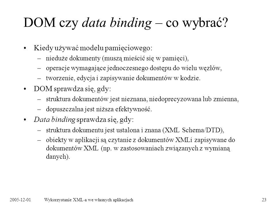 2005-12-01Wykorzystanie XML-a we własnych aplikacjach23 DOM czy data binding – co wybrać? Kiedy używać modelu pamięciowego: –nieduże dokumenty (muszą