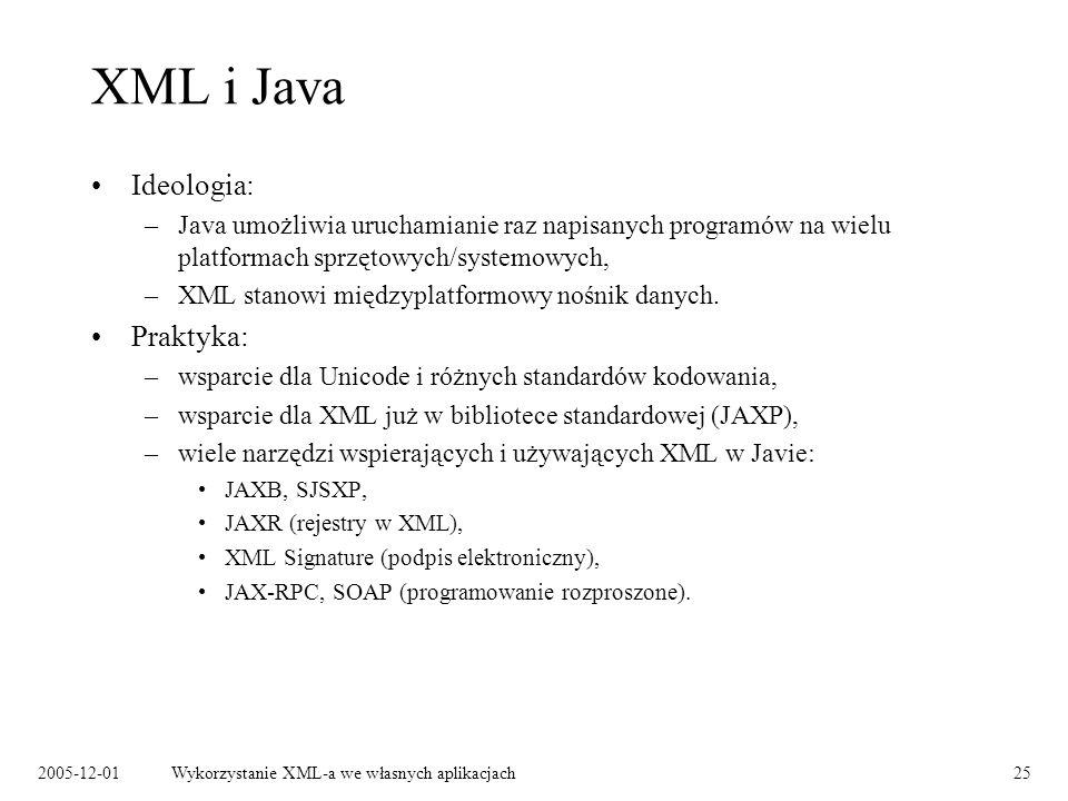 2005-12-01Wykorzystanie XML-a we własnych aplikacjach25 XML i Java Ideologia: –Java umożliwia uruchamianie raz napisanych programów na wielu platformach sprzętowych/systemowych, –XML stanowi międzyplatformowy nośnik danych.