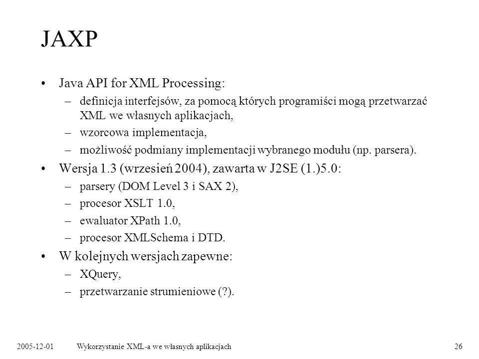 2005-12-01Wykorzystanie XML-a we własnych aplikacjach26 JAXP Java API for XML Processing: –definicja interfejsów, za pomocą których programiści mogą przetwarzać XML we własnych aplikacjach, –wzorcowa implementacja, –możliwość podmiany implementacji wybranego modułu (np.