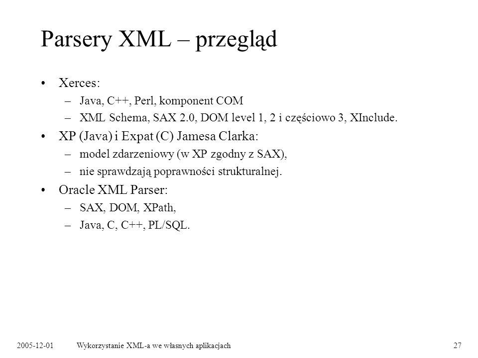 2005-12-01Wykorzystanie XML-a we własnych aplikacjach27 Parsery XML – przegląd Xerces: –Java, C++, Perl, komponent COM –XML Schema, SAX 2.0, DOM level 1, 2 i częściowo 3, XInclude.