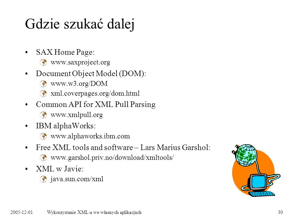 2005-12-01Wykorzystanie XML-a we własnych aplikacjach30 Gdzie szukać dalej SAX Home Page: www.saxproject.org Document Object Model (DOM): www.w3.org/DOM xml.coverpages.org/dom.html Common API for XML Pull Parsing www.xmlpull.org IBM alphaWorks: www.alphaworks.ibm.com Free XML tools and software – Lars Marius Garshol: www.garshol.priv.no/download/xmltools/ XML w Javie: java.sun.com/xml