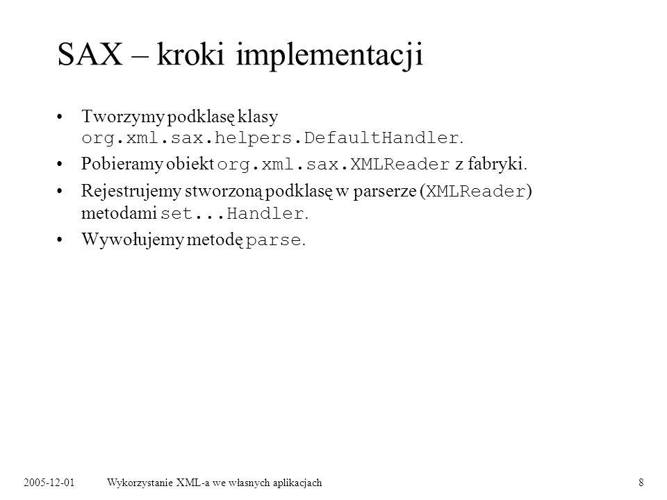 2005-12-01Wykorzystanie XML-a we własnych aplikacjach8 SAX – kroki implementacji Tworzymy podklasę klasy org.xml.sax.helpers.DefaultHandler. Pobieramy