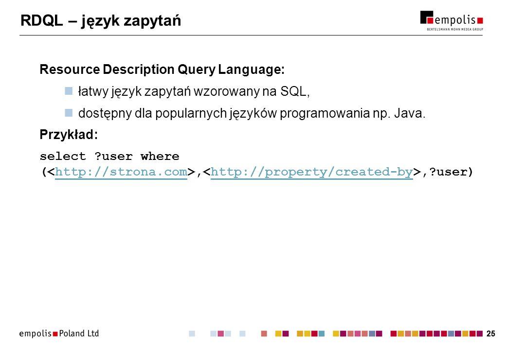 25 RDQL – język zapytań Resource Description Query Language: łatwy język zapytań wzorowany na SQL, dostępny dla popularnych języków programowania np.