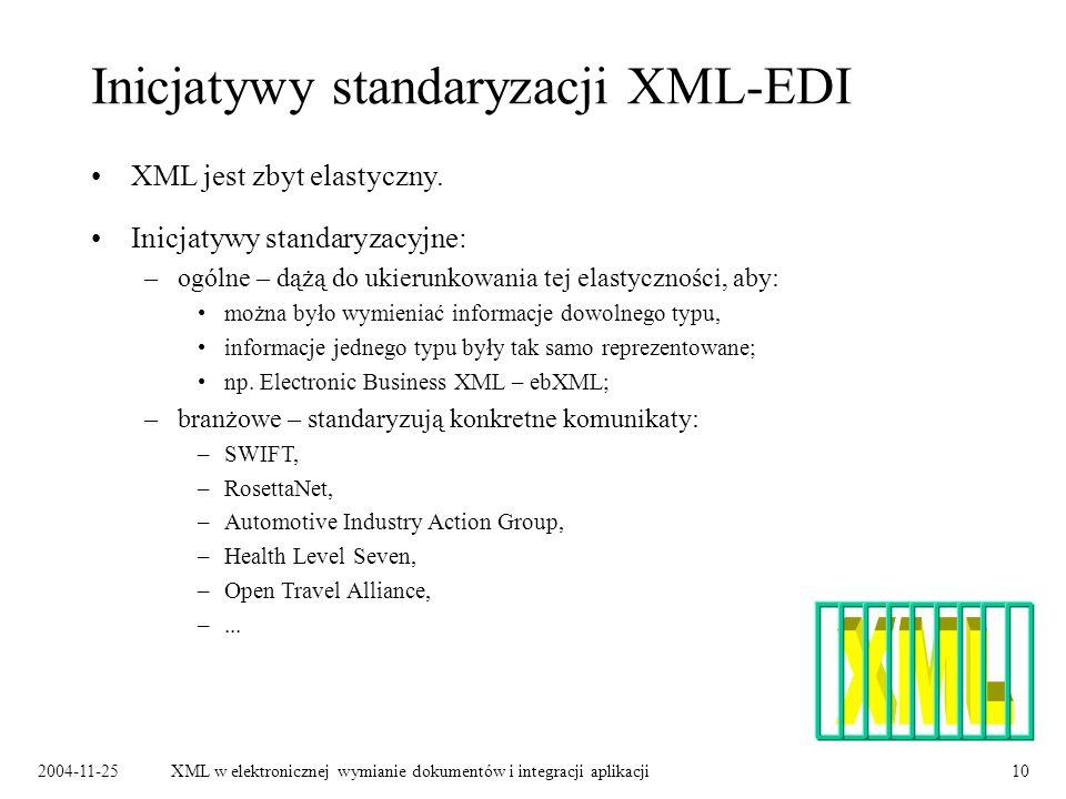 2004-11-25XML w elektronicznej wymianie dokumentów i integracji aplikacji10 Inicjatywy standaryzacji XML-EDI Inicjatywy standaryzacyjne: –ogólne – dążą do ukierunkowania tej elastyczności, aby: można było wymieniać informacje dowolnego typu, informacje jednego typu były tak samo reprezentowane; np.