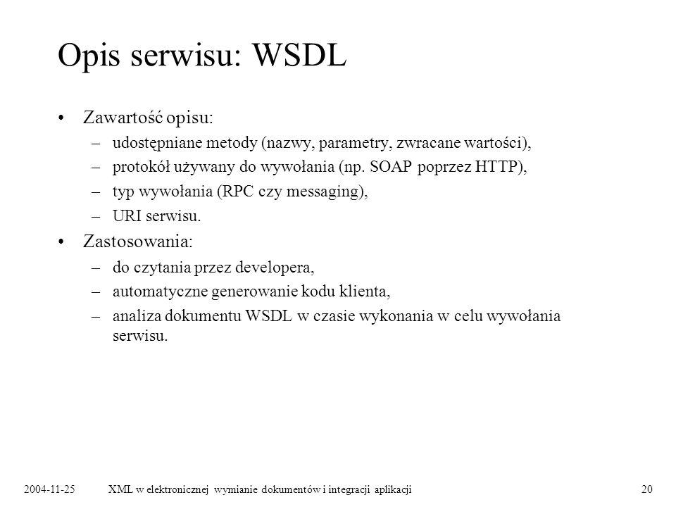2004-11-25XML w elektronicznej wymianie dokumentów i integracji aplikacji20 Opis serwisu: WSDL Zawartość opisu: –udostępniane metody (nazwy, parametry, zwracane wartości), –protokół używany do wywołania (np.