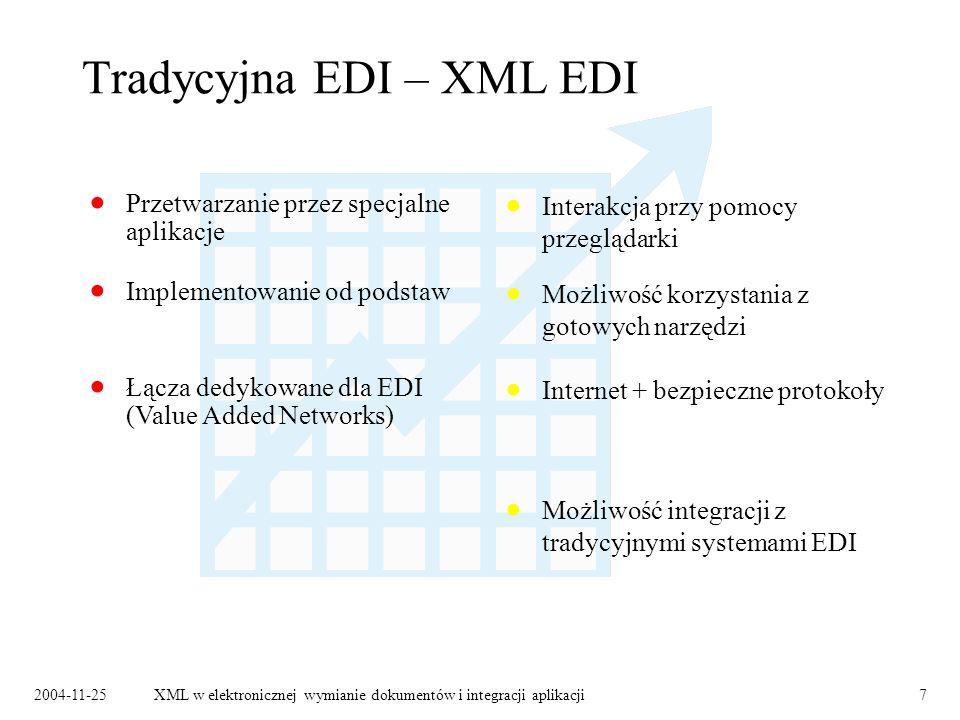 2004-11-25XML w elektronicznej wymianie dokumentów i integracji aplikacji7 Tradycyjna EDI – XML EDI Łącza dedykowane dla EDI (Value Added Networks) Możliwość korzystania z gotowych narzędzi Implementowanie od podstaw Internet + bezpieczne protokoły Przetwarzanie przez specjalne aplikacje Interakcja przy pomocy przeglądarki Możliwość integracji z tradycyjnymi systemami EDI
