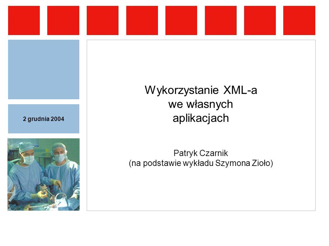2 grudnia 2004 Wykorzystanie XML-a we własnych aplikacjach Patryk Czarnik (na podstawie wykładu Szymona Zioło)