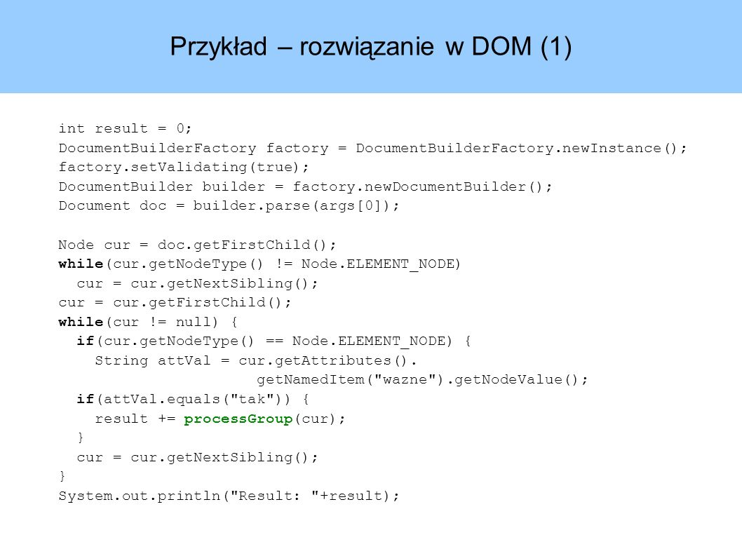 Przykład – rozwiązanie w DOM (1) int result = 0; DocumentBuilderFactory factory = DocumentBuilderFactory.newInstance(); factory.setValidating(true); DocumentBuilder builder = factory.newDocumentBuilder(); Document doc = builder.parse(args[0]); Node cur = doc.getFirstChild(); while(cur.getNodeType() != Node.ELEMENT_NODE) cur = cur.getNextSibling(); cur = cur.getFirstChild(); while(cur != null) { if(cur.getNodeType() == Node.ELEMENT_NODE) { String attVal = cur.getAttributes().