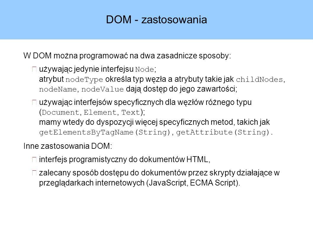 DOM - zastosowania W DOM można programować na dwa zasadnicze sposoby: używając jedynie interfejsu Node ; atrybut nodeType określa typ węzła a atrybuty takie jak childNodes, nodeName, nodeValue dają dostęp do jego zawartości; używając interfejsów specyficznych dla węzłów różnego typu ( Document, Element, Text ); mamy wtedy do dyspozycji więcej specyficznych metod, takich jak getElementsByTagName(String), getAttribute(String).