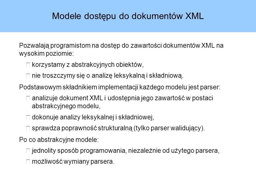 Modele dostępu do dokumentów XML Pozwalają programistom na dostęp do zawartości dokumentów XML na wysokim poziomie: korzystamy z abstrakcyjnych obiektów, nie troszczymy się o analizę leksykalną i składniową.