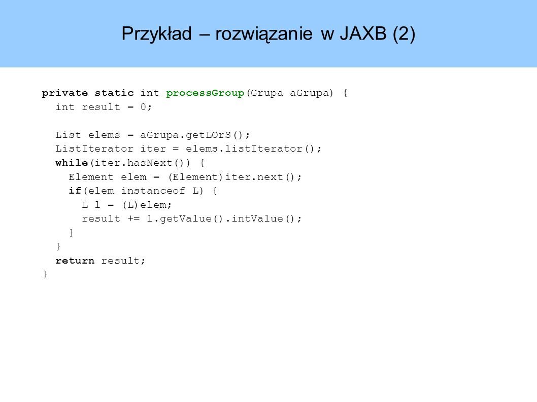 Przykład – rozwiązanie w JAXB (2) private static int processGroup(Grupa aGrupa) { int result = 0; List elems = aGrupa.getLOrS(); ListIterator iter = elems.listIterator(); while(iter.hasNext()) { Element elem = (Element)iter.next(); if(elem instanceof L) { L l = (L)elem; result += l.getValue().intValue(); } return result; }