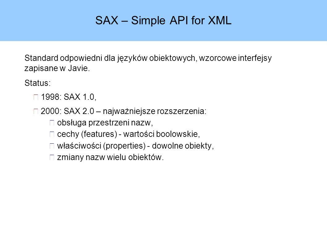 SAX – Simple API for XML Standard odpowiedni dla języków obiektowych, wzorcowe interfejsy zapisane w Javie.