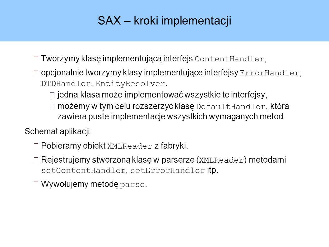 SAX – kroki implementacji Tworzymy klasę implementującą interfejs ContentHandler, opcjonalnie tworzymy klasy implementujące interfejsy ErrorHandler, DTDHandler, EntityResolver.
