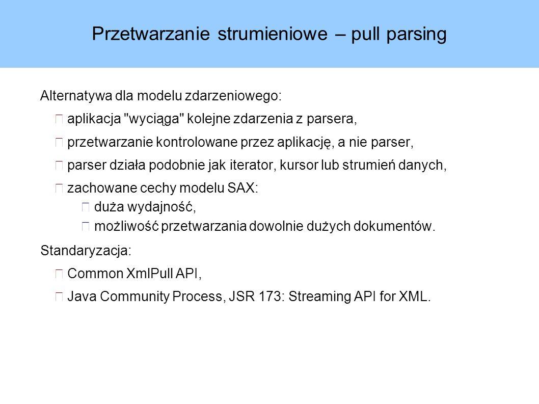 Przetwarzanie strumieniowe – pull parsing Alternatywa dla modelu zdarzeniowego: aplikacja wyciąga kolejne zdarzenia z parsera, przetwarzanie kontrolowane przez aplikację, a nie parser, parser działa podobnie jak iterator, kursor lub strumień danych, zachowane cechy modelu SAX: duża wydajność, możliwość przetwarzania dowolnie dużych dokumentów.