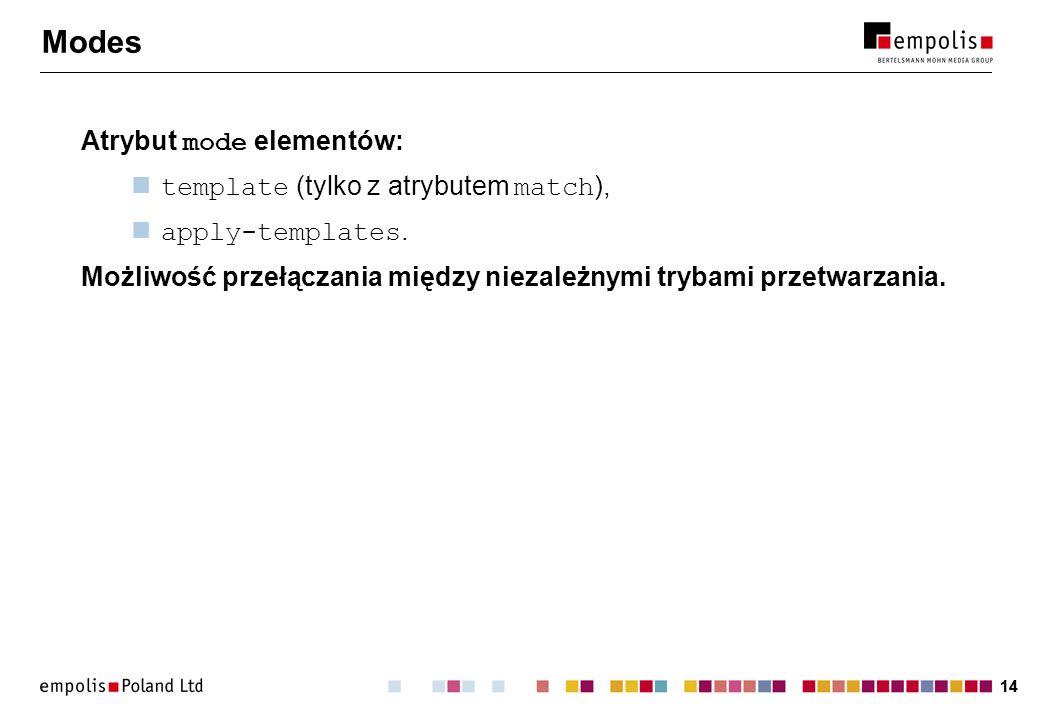 14 Modes Atrybut mode elementów: template (tylko z atrybutem match ), apply-templates. Możliwość przełączania między niezależnymi trybami przetwarzani