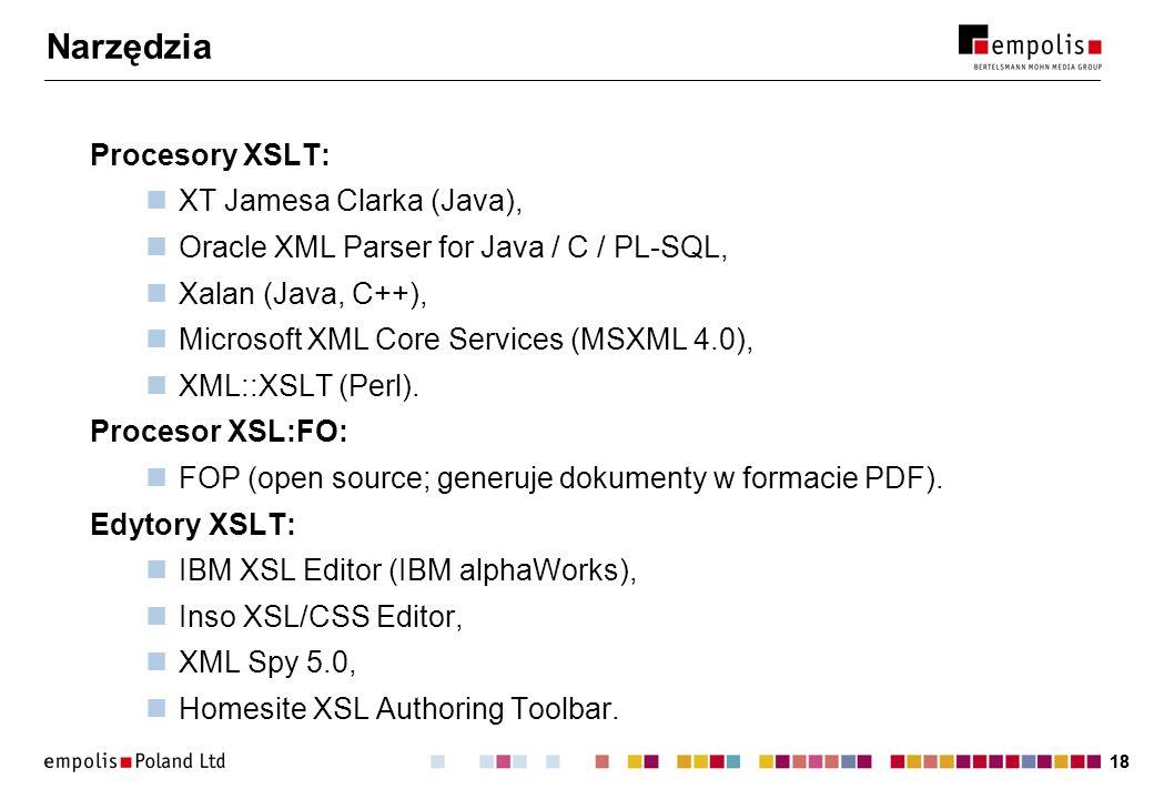 18 Narzędzia Procesory XSLT: XT Jamesa Clarka (Java), Oracle XML Parser for Java / C / PL-SQL, Xalan (Java, C++), Microsoft XML Core Services (MSXML 4