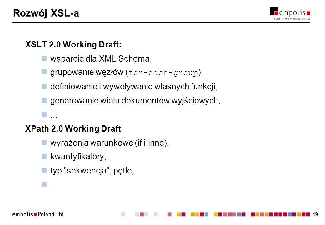 19 Rozwój XSL-a XSLT 2.0 Working Draft: wsparcie dla XML Schema, grupowanie węzłów ( for-each-group ), definiowanie i wywoływanie własnych funkcji, ge