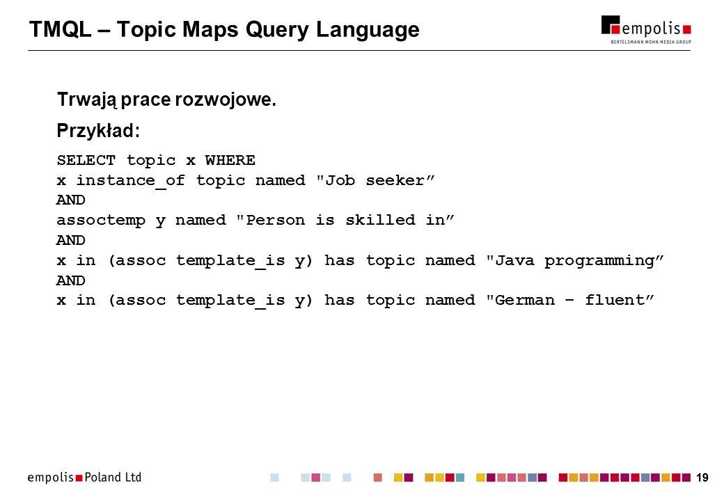 19 TMQL – Topic Maps Query Language Trwają prace rozwojowe. Przykład: SELECT topic x WHERE x instance_of topic named