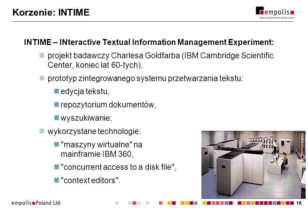16 Korzenie: INTIME INTIME – INteractive Textual Information Management Experiment: projekt badawczy Charlesa Goldfarba (IBM Cambridge Scientific Center, koniec lat 60-tych), prototyp zintegrowanego systemu przetwarzania tekstu: edycja tekstu, repozytorium dokumentów, wyszukiwanie; wykorzystane technologie: maszyny wirtualne na mainframie IBM 360, concurrent access to a disk file , context editors .