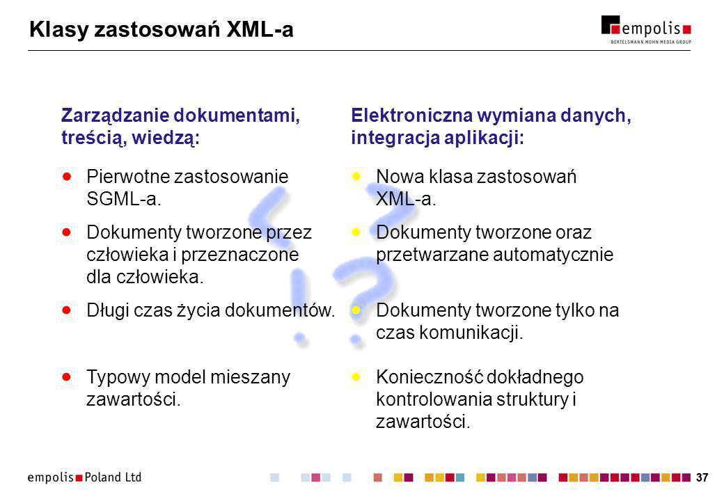 37 Klasy zastosowań XML-a Zarządzanie dokumentami, treścią, wiedzą: Dokumenty tworzone przez człowieka i przeznaczone dla człowieka.