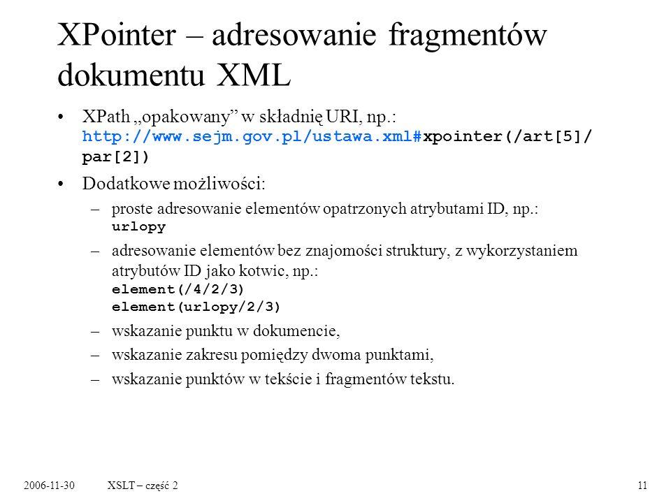2006-11-30XSLT – część 211 XPointer – adresowanie fragmentów dokumentu XML XPath opakowany w składnię URI, np.: http://www.sejm.gov.pl/ustawa.xml#xpoi