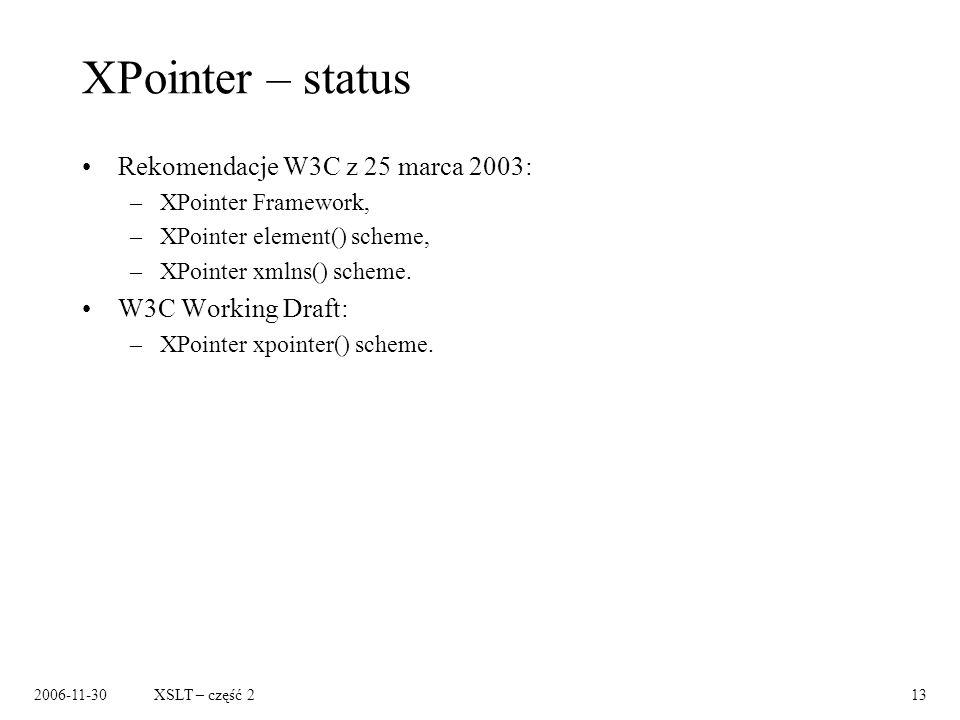 2006-11-30XSLT – część 213 XPointer – status Rekomendacje W3C z 25 marca 2003: –XPointer Framework, –XPointer element() scheme, –XPointer xmlns() sche