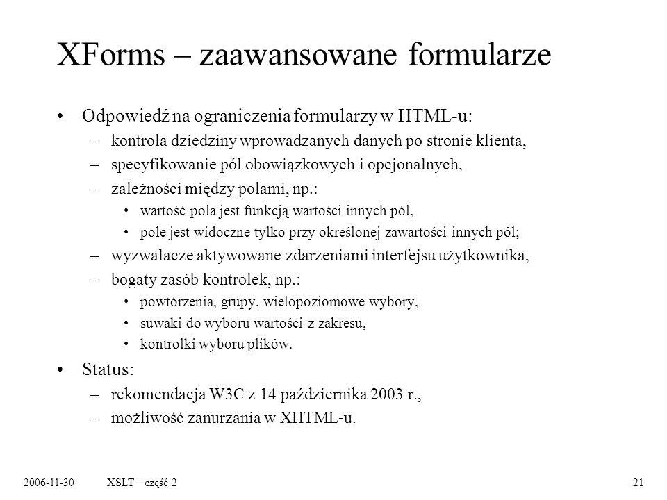 2006-11-30XSLT – część 221 XForms – zaawansowane formularze Odpowiedź na ograniczenia formularzy w HTML-u: –kontrola dziedziny wprowadzanych danych po