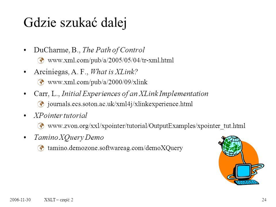 2006-11-30XSLT – część 224 Gdzie szukać dalej DuCharme, B., The Path of Control www.xml.com/pub/a/2005/05/04/tr-xml.html Arciniegas, A. F., What is XL