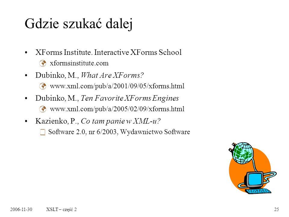 2006-11-30XSLT – część 225 Gdzie szukać dalej XForms Institute. Interactive XForms School xformsinstitute.com Dubinko, M., What Are XForms? www.xml.co