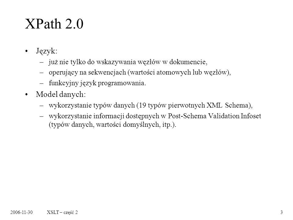 2006-11-30XSLT – część 24 XPath 2.0 – funkcyjny język programowania Operacje na sekwencjach, np.: sum(for $x in /order/item return $x/price * $x/quantity) $x intersect /order/item/number Wyrażenia warunkowe, np.: if ($widget1/unit-cost < $widget2/unit-cost) then $widget1 else $widget2 Kwantyfikatory, np.: some $x in /students/student/name satisfies $x = Fred every $x in /students/student/name satisfies $x = Fred Przykłady na podstawie: Lenz, E., Whats New in XPath 2.0, http://www.xml.com/pub/a/2002/03/20/xpath2.html