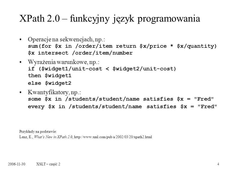 2006-11-30XSLT – część 24 XPath 2.0 – funkcyjny język programowania Operacje na sekwencjach, np.: sum(for $x in /order/item return $x/price * $x/quantity) $x intersect /order/item/number Wyrażenia warunkowe, np.: if ($widget1/unit-cost < $widget2/unit-cost) then $widget1 else $widget2 Kwantyfikatory, np.: some $x in /students/student/name satisfies $x = Fred every $x in /students/student/name satisfies $x = Fred Przykłady na podstawie: Lenz, E., Whats New in XPath 2.0, http://www.xml.com/pub/a/2002/03/20/xpath2.html