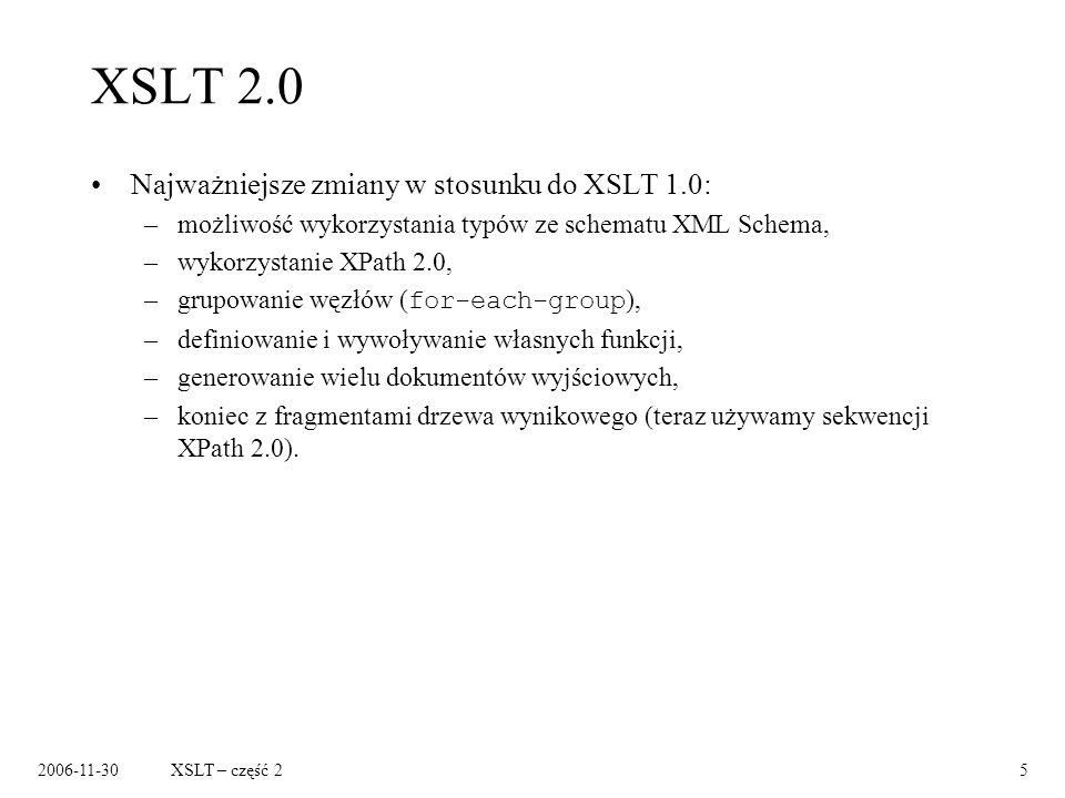 2006-11-30XSLT – część 25 XSLT 2.0 Najważniejsze zmiany w stosunku do XSLT 1.0: –możliwość wykorzystania typów ze schematu XML Schema, –wykorzystanie