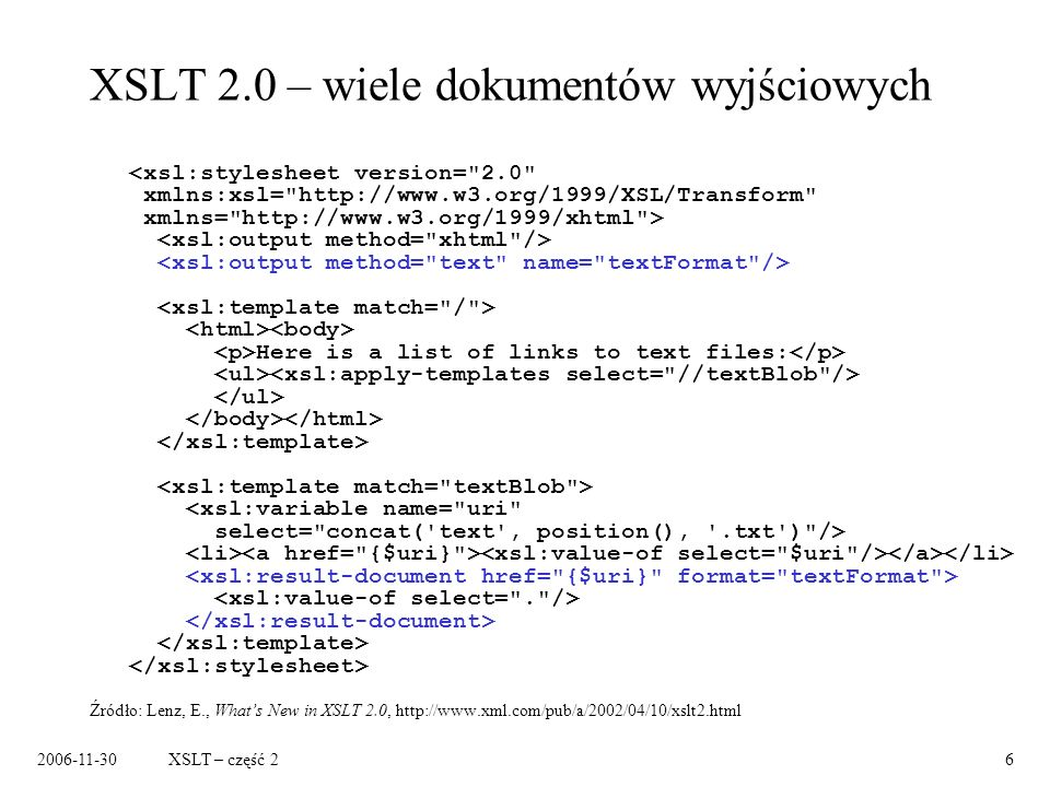 2006-11-30XSLT – część 26 XSLT 2.0 – wiele dokumentów wyjściowych Here is a list of links to text files: Źródło: Lenz, E., Whats New in XSLT 2.0, http://www.xml.com/pub/a/2002/04/10/xslt2.html