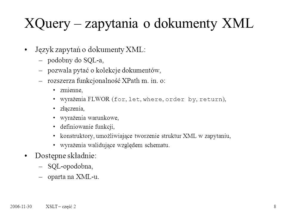 2006-11-30XSLT – część 29 XQuery – przykład Zwróć nazwę każdego wydawcy i średnią cenę jego książek: FOR $p IN distinct(document( bib.xml )//publisher) LET $a := avg(document( bib.xml )//book[publisher = $p]/price) RETURN { $p/text() } { $a } Źródło: XML Syntax for XQuery 1.0 (XQueryX), http://www.w3.org/TR/xqueryx