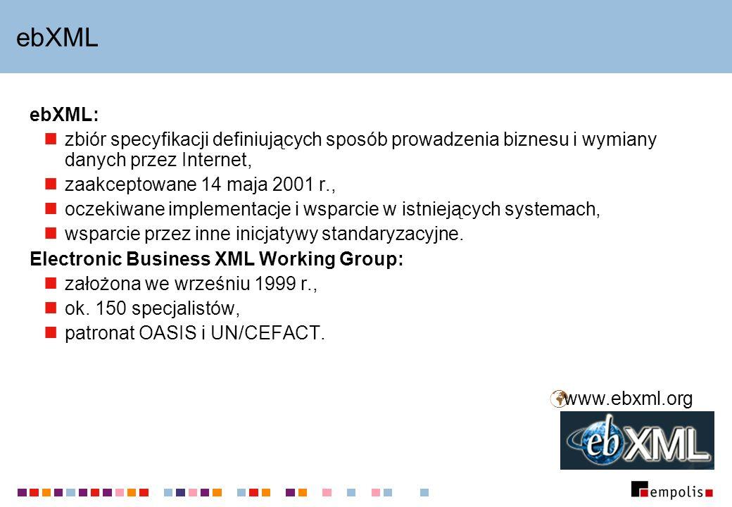 ebXML ebXML: zbiór specyfikacji definiujących sposób prowadzenia biznesu i wymiany danych przez Internet, zaakceptowane 14 maja 2001 r., oczekiwane im