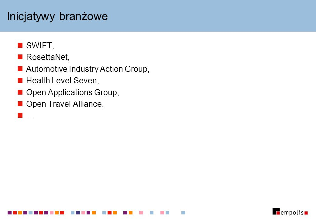 Inicjatywy branżowe SWIFT, RosettaNet, Automotive Industry Action Group, Health Level Seven, Open Applications Group, Open Travel Alliance,...