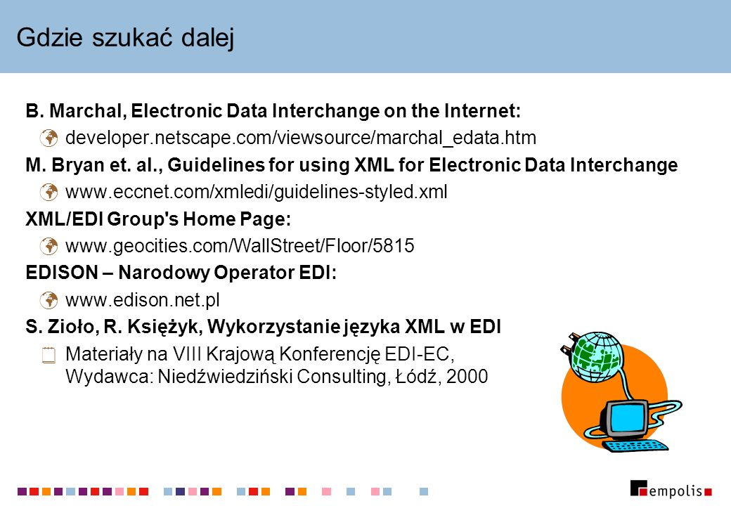 Gdzie szukać dalej B. Marchal, Electronic Data Interchange on the Internet: developer.netscape.com/viewsource/marchal_edata.htm M. Bryan et. al., Guid