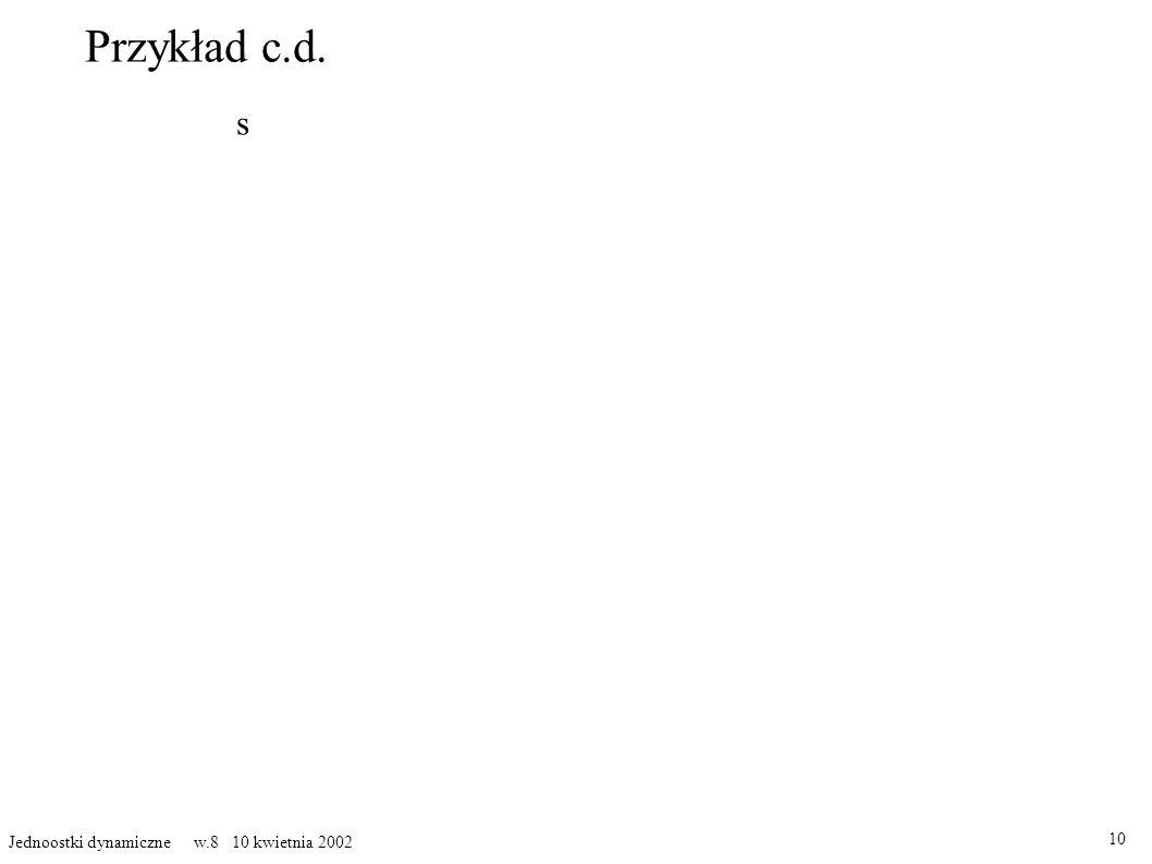 Przykład c.d. 10 Jednoostki dynamiczne w.8 10 kwietnia 2002 s