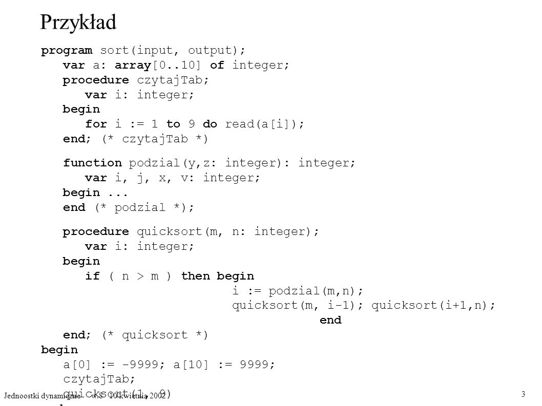 Przykład program sort(input, output); var a: array[0..10] of integer; procedure czytajTab; var i: integer; begin for i := 1 to 9 do read(a[i]); end; (* czytajTab *) function podzial(y,z: integer): integer; var i, j, x, v: integer; begin...